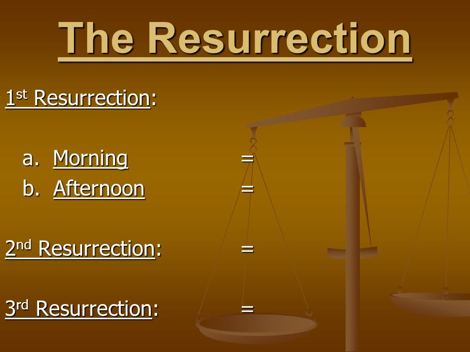 The Resurrection 1 st Resurrection: a. Morning= b. Afternoon= 2 nd Resurrection:= 3 rd Resurrection:=