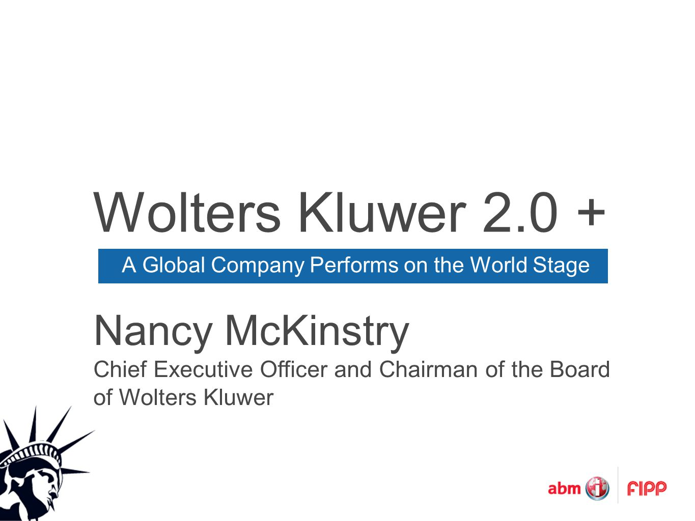 Wolters Kluwer 2.0 + A Global Company Performs on the World Stage Nancy McKinstry Chief Executive Officer and Chairman of the Board of Wolters Kluwer