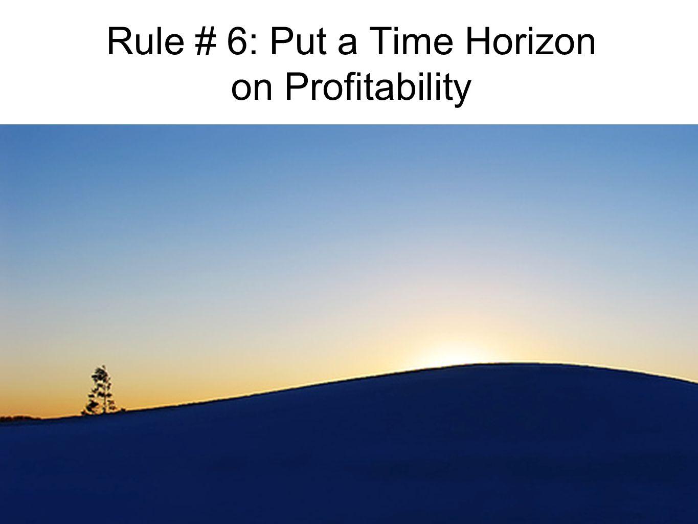 Rule # 6: Put a Time Horizon on Profitability