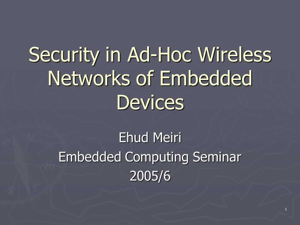 1 Security in Ad-Hoc Wireless Networks of Embedded Devices Ehud Meiri Embedded Computing Seminar 2005/6