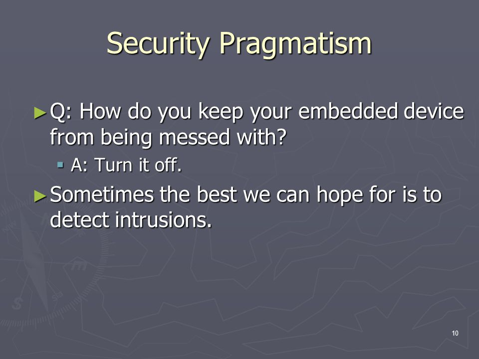 10 Security Pragmatism ► Q: How do you keep your embedded device from being messed with?  A: Turn it off. ► Sometimes the best we can hope for is to