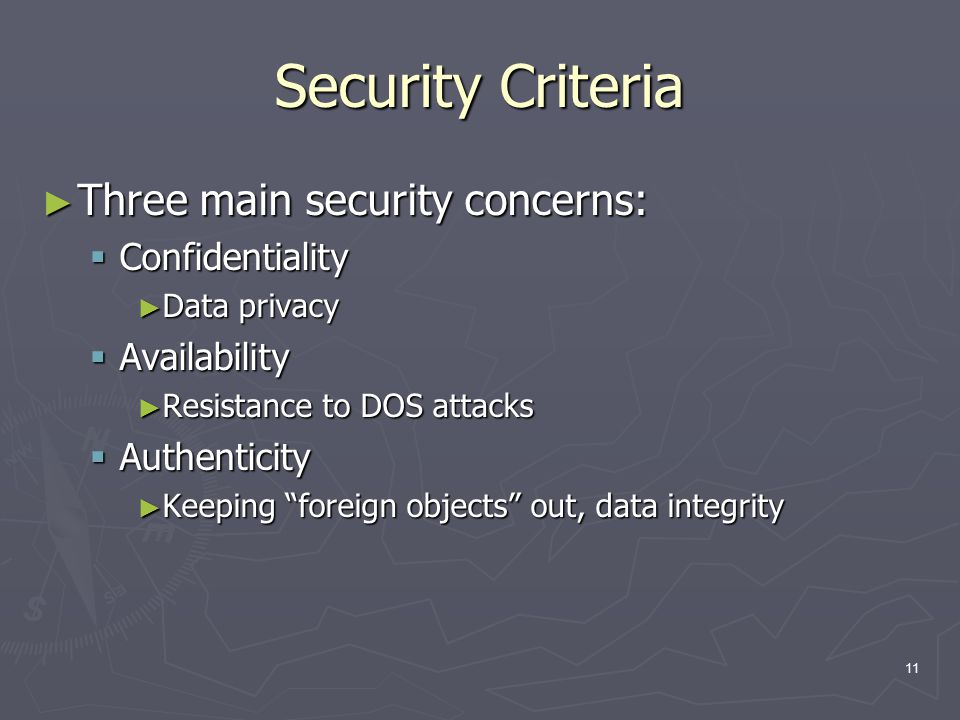 11 Security Criteria ► Three main security concerns:  Confidentiality ► Data privacy  Availability ► Resistance to DOS attacks  Authenticity ► Keep