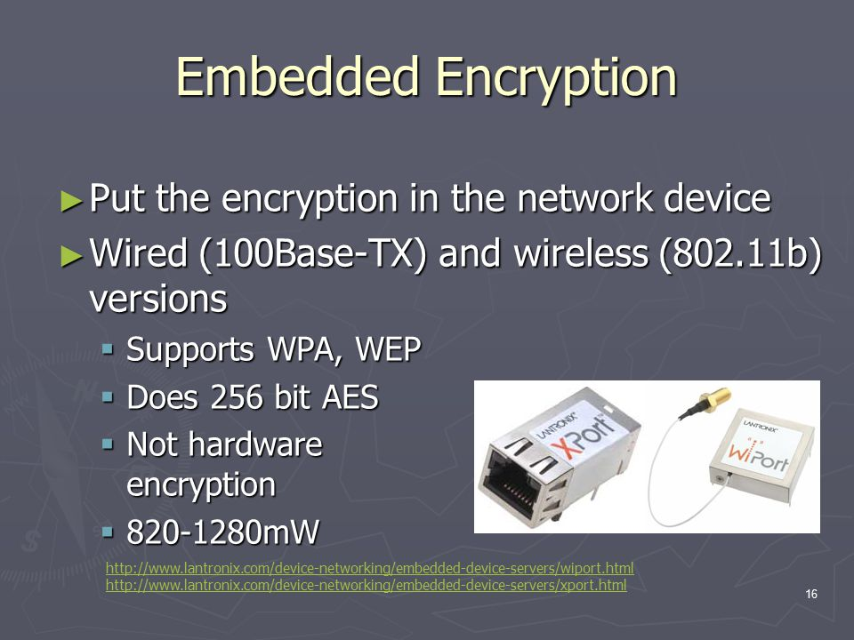 16 Embedded Encryption ► Put the encryption in the network device ► Wired (100Base-TX) and wireless (802.11b) versions  Supports WPA, WEP  Does 256