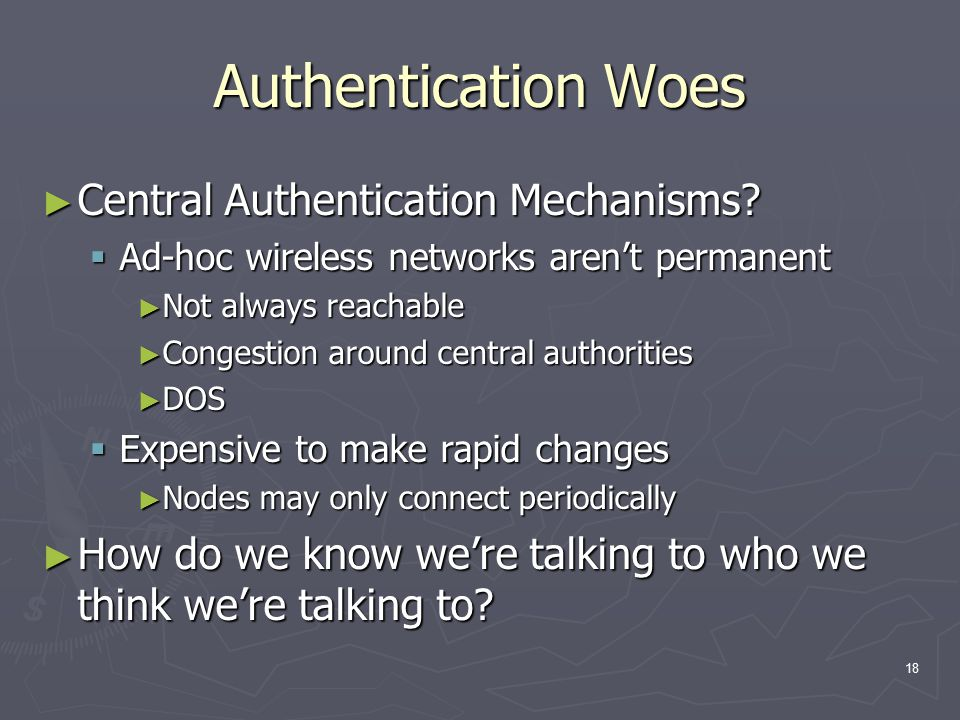 18 Authentication Woes ► Central Authentication Mechanisms?  Ad-hoc wireless networks aren't permanent ► Not always reachable ► Congestion around cen