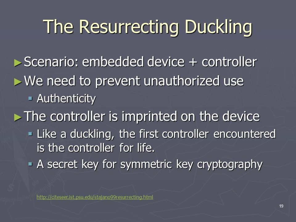 19 The Resurrecting Duckling ► Scenario: embedded device + controller ► We need to prevent unauthorized use  Authenticity ► The controller is imprinted on the device  Like a duckling, the first controller encountered is the controller for life.