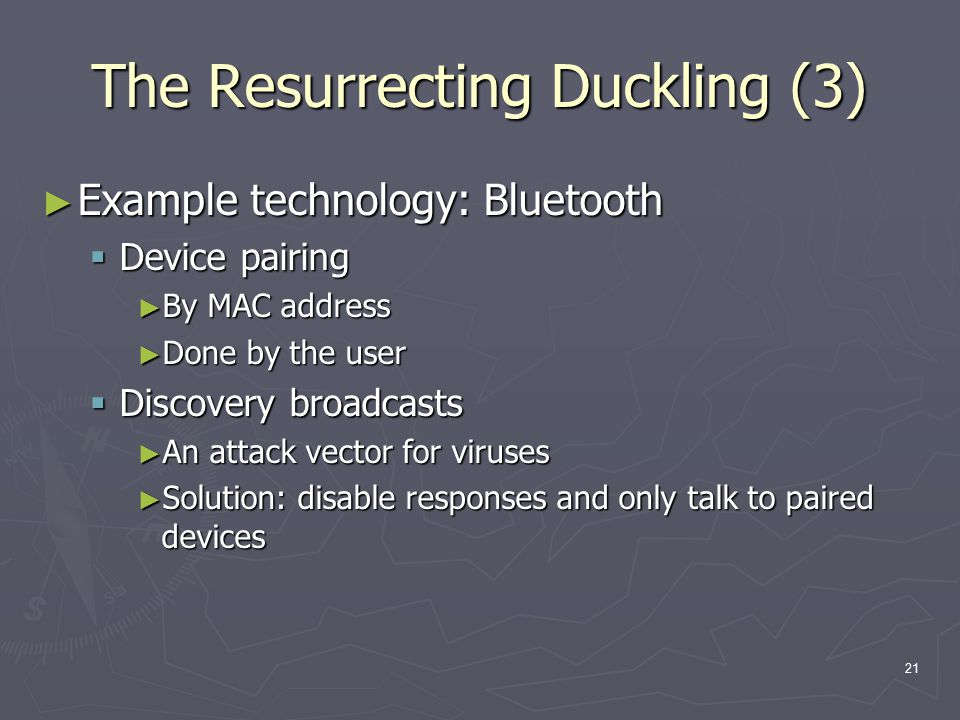 21 The Resurrecting Duckling (3) ► Example technology: Bluetooth  Device pairing ► By MAC address ► Done by the user  Discovery broadcasts ► An atta