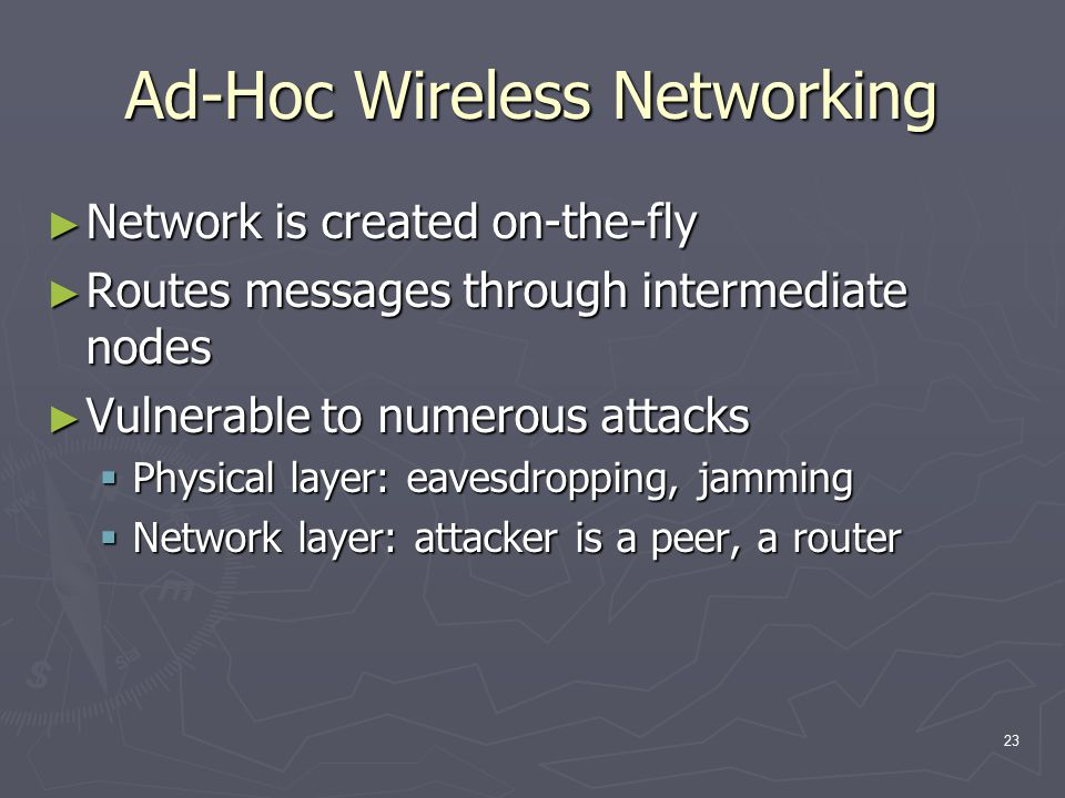 23 Ad-Hoc Wireless Networking ► Network is created on-the-fly ► Routes messages through intermediate nodes ► Vulnerable to numerous attacks  Physical layer: eavesdropping, jamming  Network layer: attacker is a peer, a router
