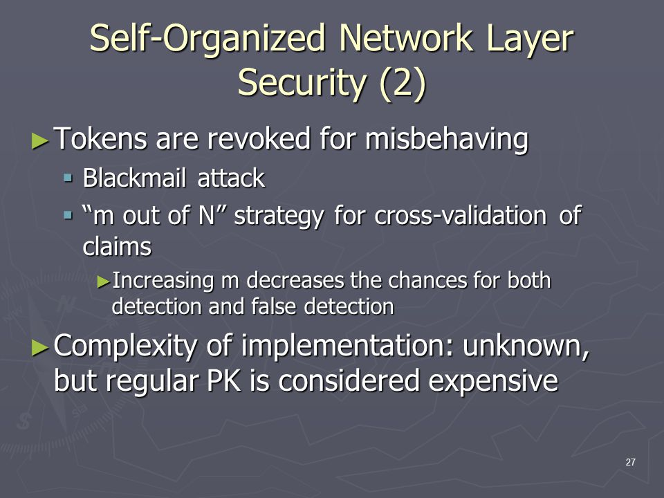 27 Self-Organized Network Layer Security (2) ► Tokens are revoked for misbehaving  Blackmail attack  m out of N strategy for cross-validation of claims ► Increasing m decreases the chances for both detection and false detection ► Complexity of implementation: unknown, but regular PK is considered expensive