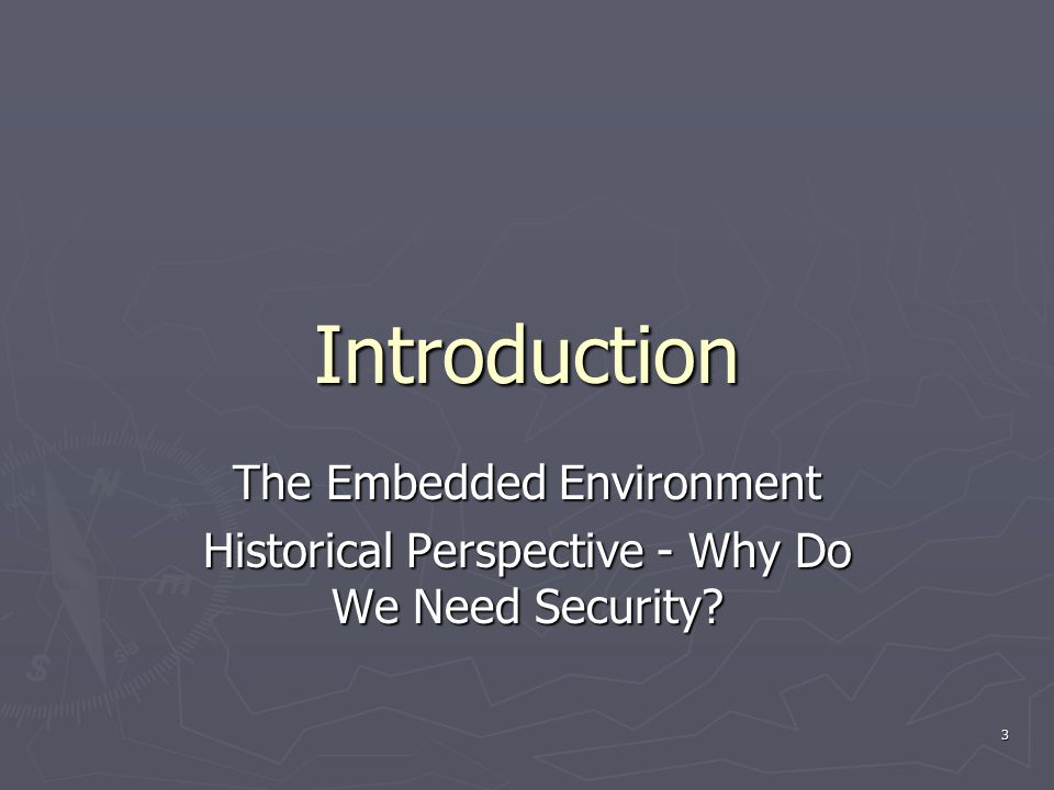 3 Introduction The Embedded Environment Historical Perspective - Why Do We Need Security?