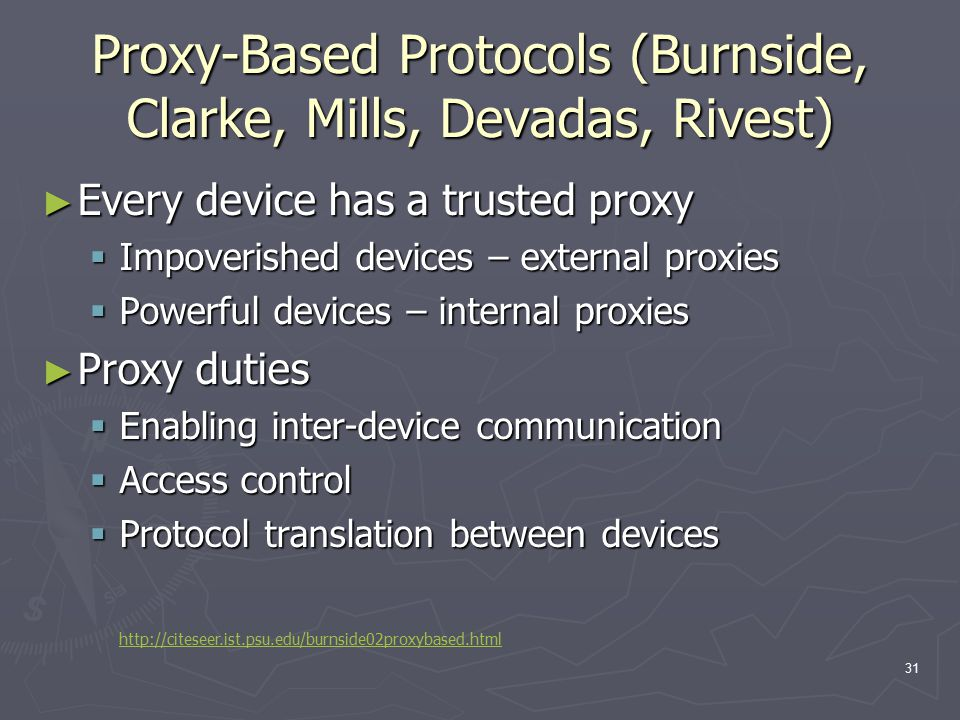 31 Proxy-Based Protocols (Burnside, Clarke, Mills, Devadas, Rivest) ► Every device has a trusted proxy  Impoverished devices – external proxies  Pow