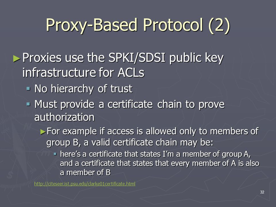 32 Proxy-Based Protocol (2) ► Proxies use the SPKI/SDSI public key infrastructure for ACLs  No hierarchy of trust  Must provide a certificate chain to prove authorization ► For example if access is allowed only to members of group B, a valid certificate chain may be:  here's a certificate that states I'm a member of group A, and a certificate that states that every member of A is also a member of B http://citeseer.ist.psu.edu/clarke01certificate.html