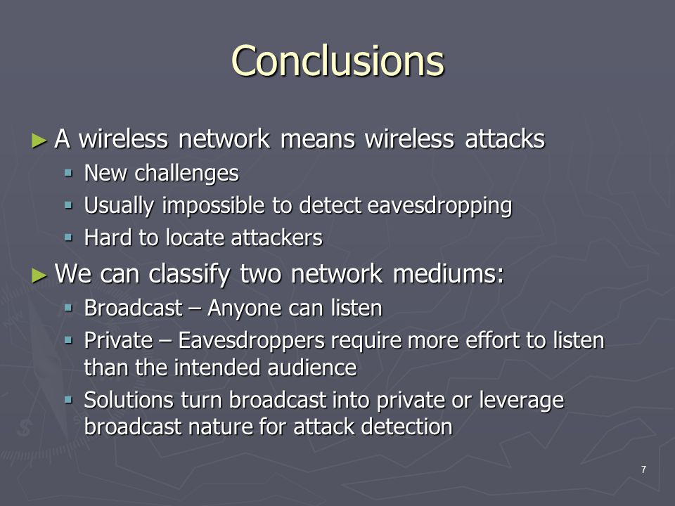 7 Conclusions ► A wireless network means wireless attacks  New challenges  Usually impossible to detect eavesdropping  Hard to locate attackers ► W