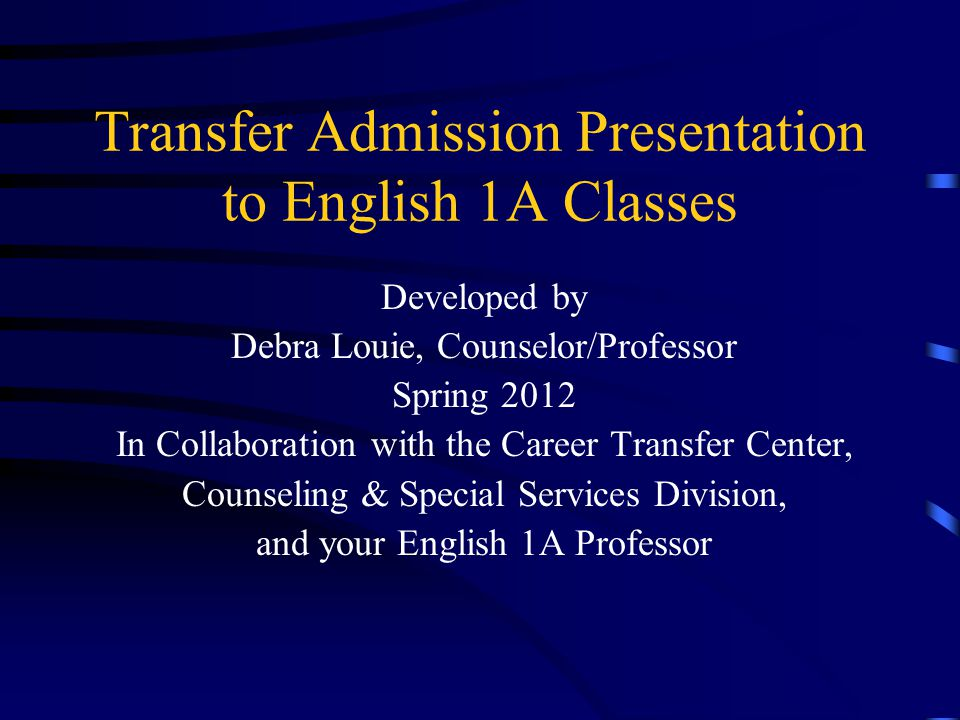 Transfer Admission Presentation to English 1A Classes Developed by Debra Louie, Counselor/Professor Spring 2012 In Collaboration with the Career Transfer Center, Counseling & Special Services Division, and your English 1A Professor