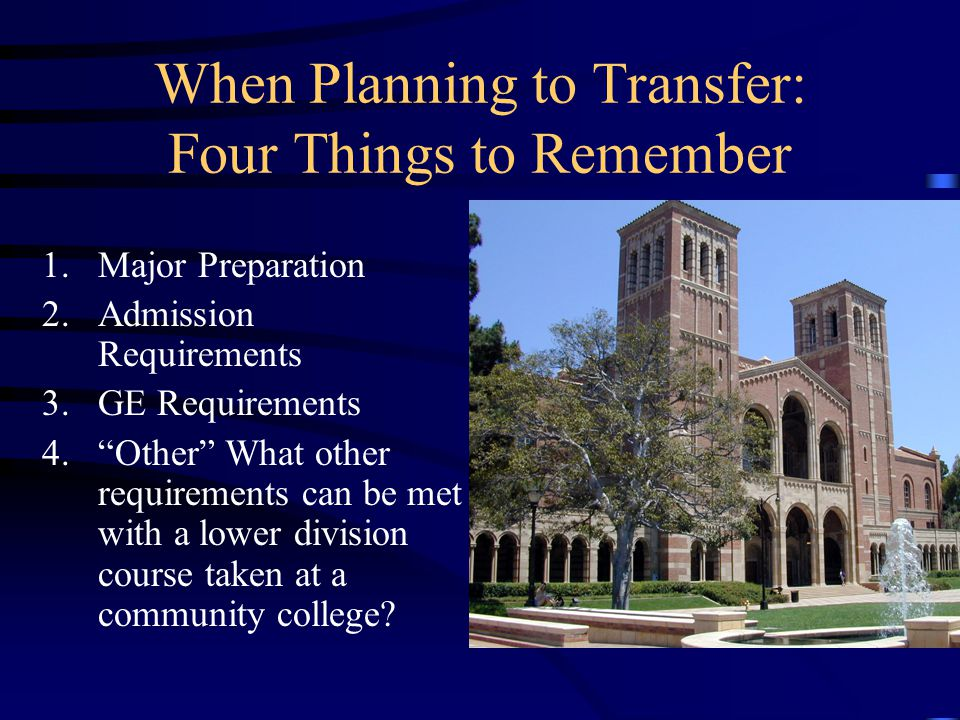 When Planning to Transfer: Four Things to Remember 1.Major Preparation 2.Admission Requirements 3.GE Requirements 4. Other What other requirements can be met with a lower division course taken at a community college?