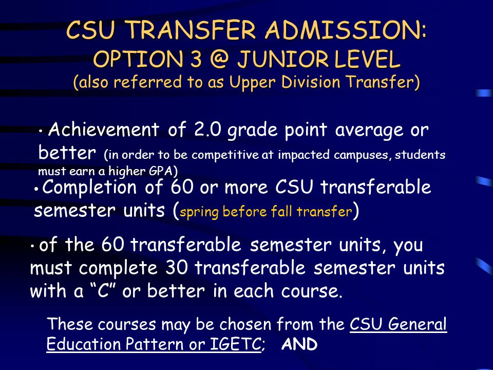 CSU TRANSFER ADMISSION: OPTION 3 @ JUNIOR LEVEL (also referred to as Upper Division Transfer) Achievement of 2.0 grade point average or better (in order to be competitive at impacted campuses, students must earn a higher GPA) Completion of 60 or more CSU transferable semester units ( spring before fall transfer ) of the 60 transferable semester units, you must complete 30 transferable semester units with a C or better in each course.