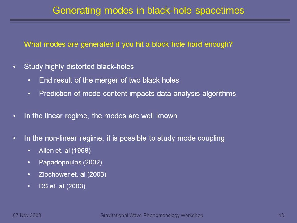 07 Nov 2003Gravitational Wave Phenomenology Workshop10 Generating modes in black-hole spacetimes What modes are generated if you hit a black hole hard enough.