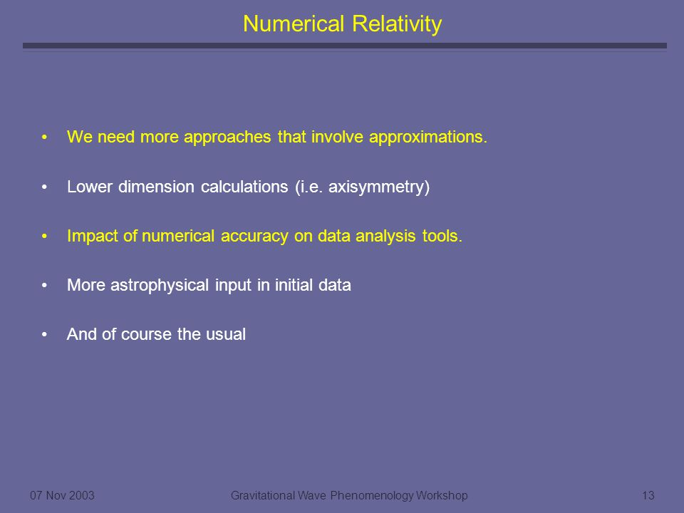 07 Nov 2003Gravitational Wave Phenomenology Workshop13 Numerical Relativity We need more approaches that involve approximations.