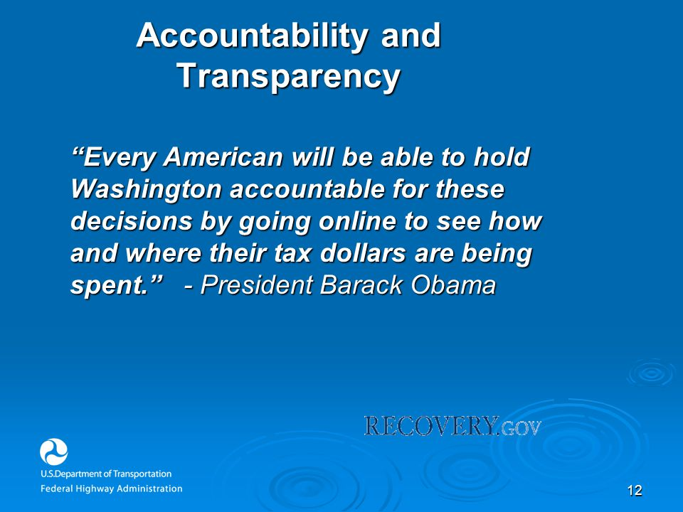 12 Accountability and Transparency Every American will be able to hold Washington accountable for these decisions by going online to see how and where their tax dollars are being spent. - President Barack Obama