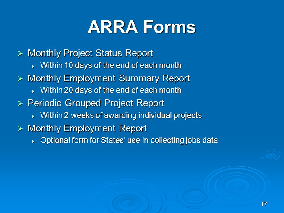 17 ARRA Forms  Monthly Project Status Report Within 10 days of the end of each month Within 10 days of the end of each month  Monthly Employment Summary Report Within 20 days of the end of each month Within 20 days of the end of each month  Periodic Grouped Project Report Within 2 weeks of awarding individual projects Within 2 weeks of awarding individual projects  Monthly Employment Report Optional form for States' use in collecting jobs data Optional form for States' use in collecting jobs data