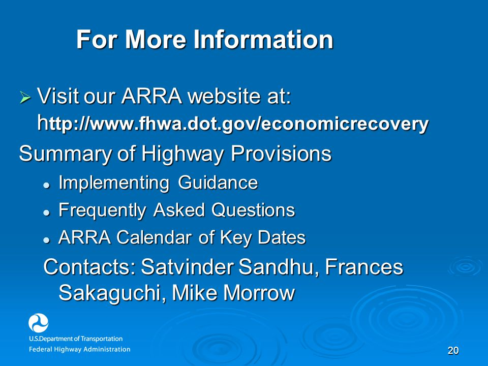 20 For More Information  Visit our ARRA website at: h ttp://www.fhwa.dot.gov/economicrecovery Summary of Highway Provisions Implementing Guidance Implementing Guidance Frequently Asked Questions Frequently Asked Questions ARRA Calendar of Key Dates ARRA Calendar of Key Dates Contacts: Satvinder Sandhu, Frances Sakaguchi, Mike Morrow