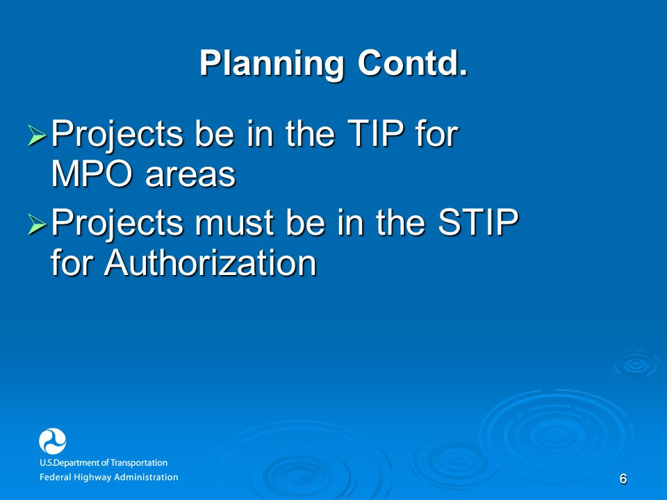 6 Planning Contd.  Projects be in the TIP for MPO areas  Projects must be in the STIP for Authorization