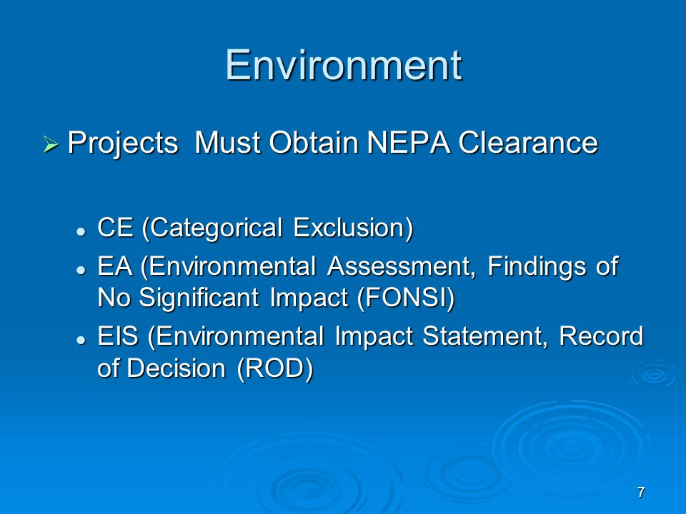 7 Environment  Projects Must Obtain NEPA Clearance CE (Categorical Exclusion) CE (Categorical Exclusion) EA (Environmental Assessment, Findings of No Significant Impact (FONSI) EA (Environmental Assessment, Findings of No Significant Impact (FONSI) EIS (Environmental Impact Statement, Record of Decision (ROD) EIS (Environmental Impact Statement, Record of Decision (ROD)