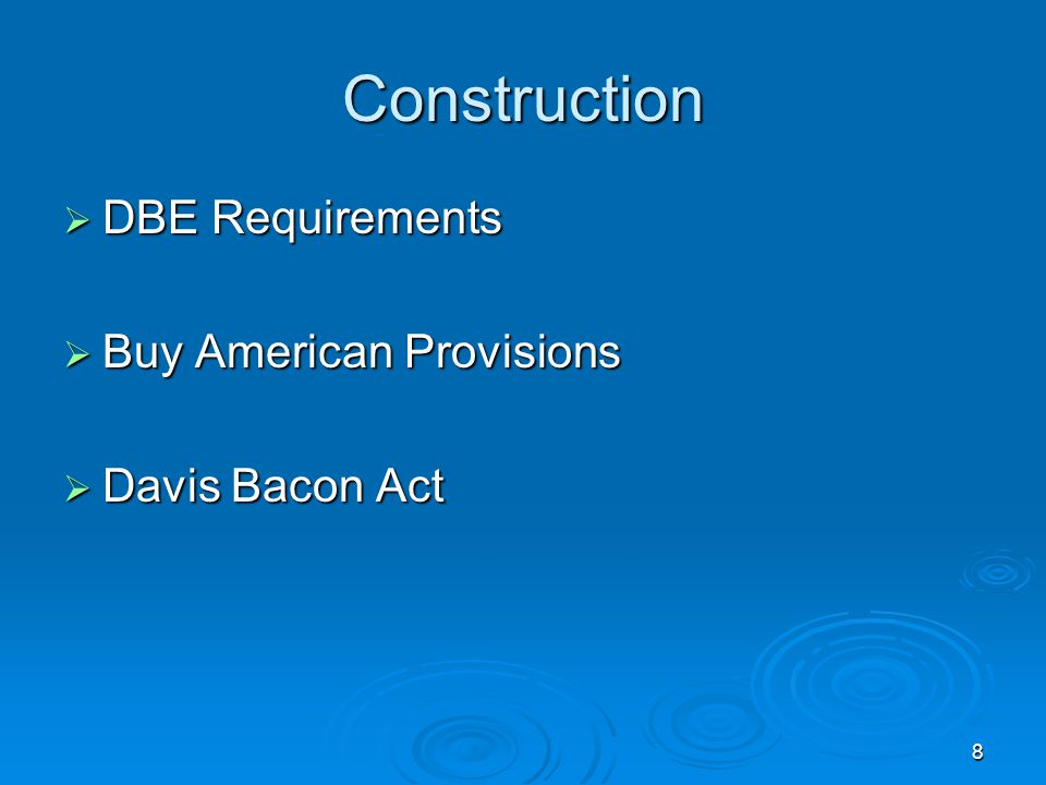 8 Construction  DBE Requirements  Buy American Provisions  Davis Bacon Act