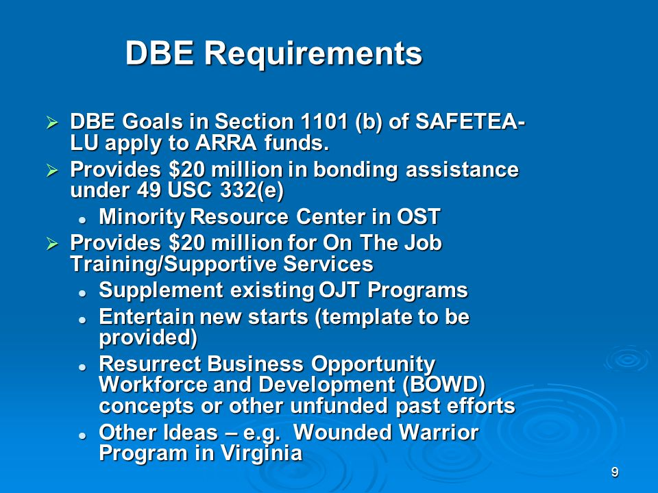 9 DBE Requirements  DBE Goals in Section 1101 (b) of SAFETEA- LU apply to ARRA funds.