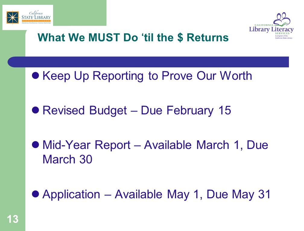 13 What We MUST Do 'til the $ Returns Keep Up Reporting to Prove Our Worth Revised Budget – Due February 15 Mid-Year Report – Available March 1, Due M