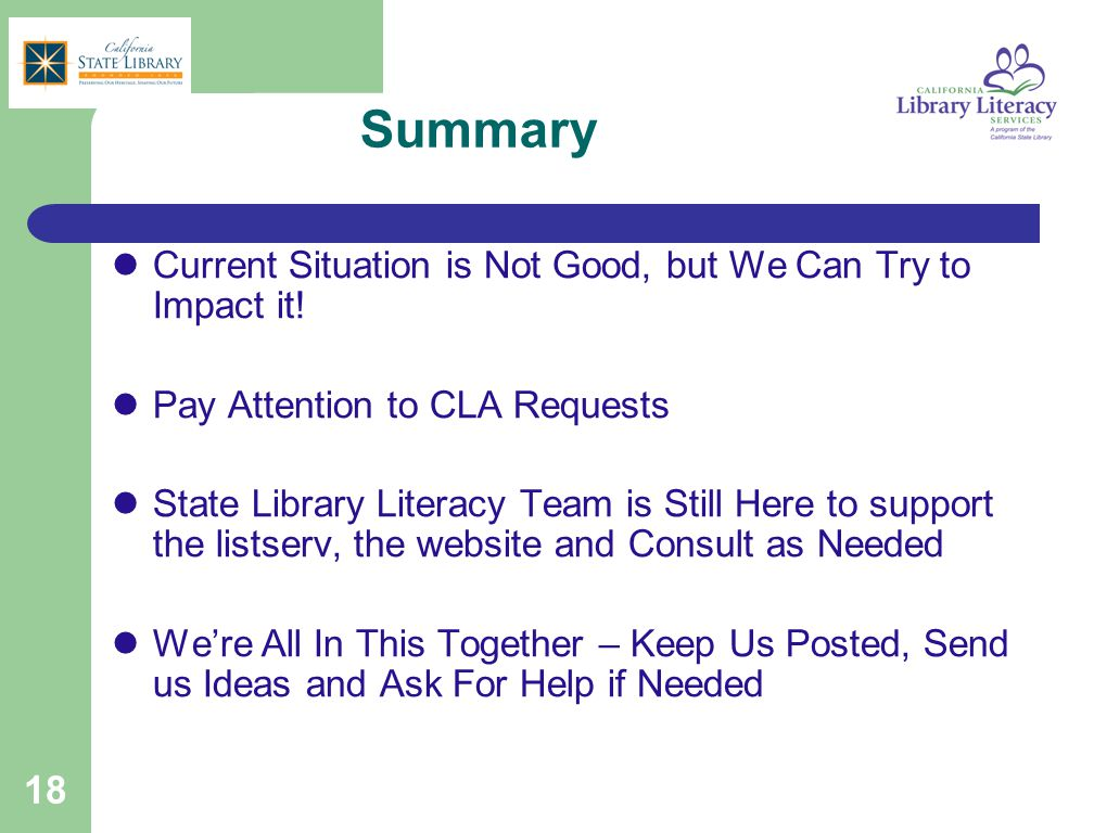 18 Summary Current Situation is Not Good, but We Can Try to Impact it! Pay Attention to CLA Requests State Library Literacy Team is Still Here to supp