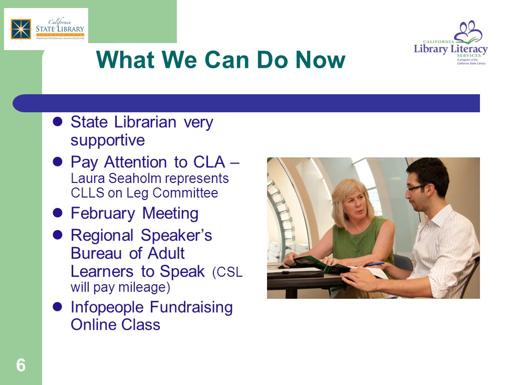 6 What We Can Do Now State Librarian very supportive Pay Attention to CLA – Laura Seaholm represents CLLS on Leg Committee February Meeting Regional S