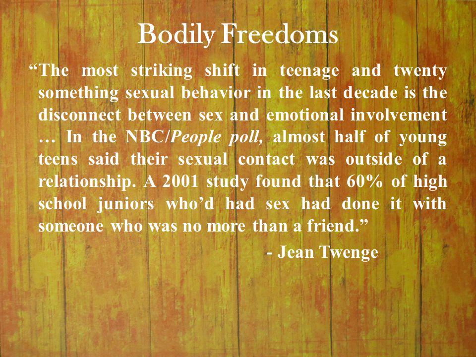 "Bodily Freedoms ""The most striking shift in teenage and twenty something sexual behavior in the last decade is the disconnect between sex and emotiona"