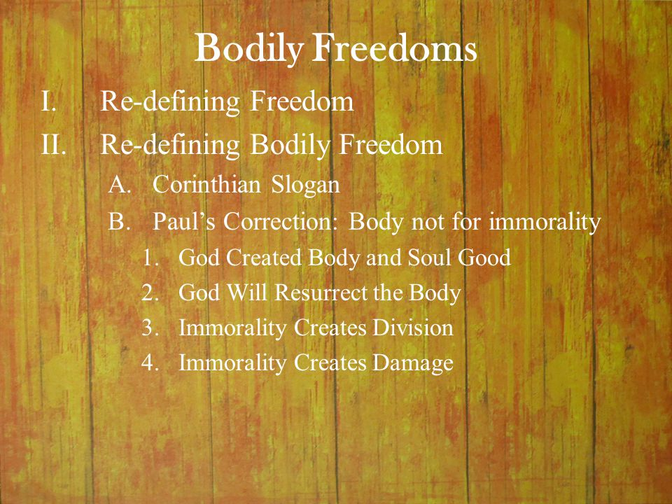 Bodily Freedoms I.Re-defining Freedom II.Re-defining Bodily Freedom A.Corinthian Slogan B.Paul's Correction: Body not for immorality 1.God Created Body and Soul Good 2.God Will Resurrect the Body 3.Immorality Creates Division 4.Immorality Creates Damage