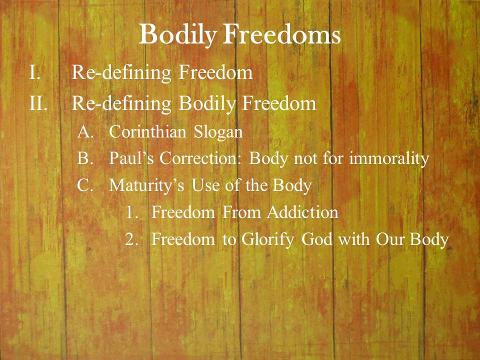 Bodily Freedoms I.Re-defining Freedom II.Re-defining Bodily Freedom A.Corinthian Slogan B.Paul's Correction: Body not for immorality C.Maturity's Use
