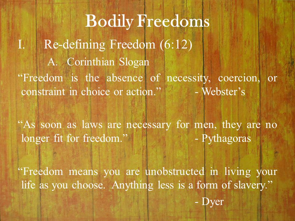 "Bodily Freedoms I.Re-defining Freedom (6:12) A.Corinthian Slogan ""Freedom is the absence of necessity, coercion, or constraint in choice or action.""-"
