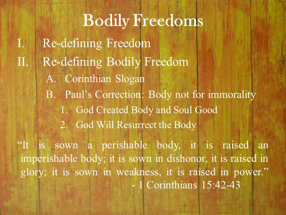 Bodily Freedoms It is sown a perishable body, it is raised an imperishable body; it is sown in dishonor, it is raised in glory; it is sown in weakness, it is raised in power. - 1 Corinthians 15:42-43 I.Re-defining Freedom II.Re-defining Bodily Freedom A.Corinthian Slogan B.Paul's Correction: Body not for immorality 1.God Created Body and Soul Good 2.God Will Resurrect the Body