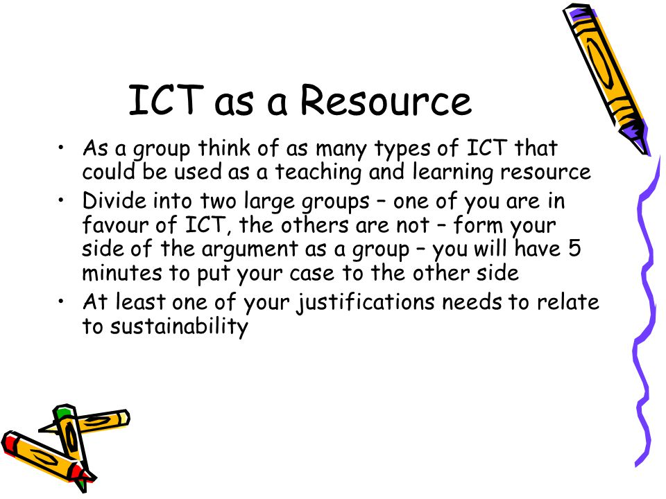 ICT as a Resource As a group think of as many types of ICT that could be used as a teaching and learning resource Divide into two large groups – one of you are in favour of ICT, the others are not – form your side of the argument as a group – you will have 5 minutes to put your case to the other side At least one of your justifications needs to relate to sustainability