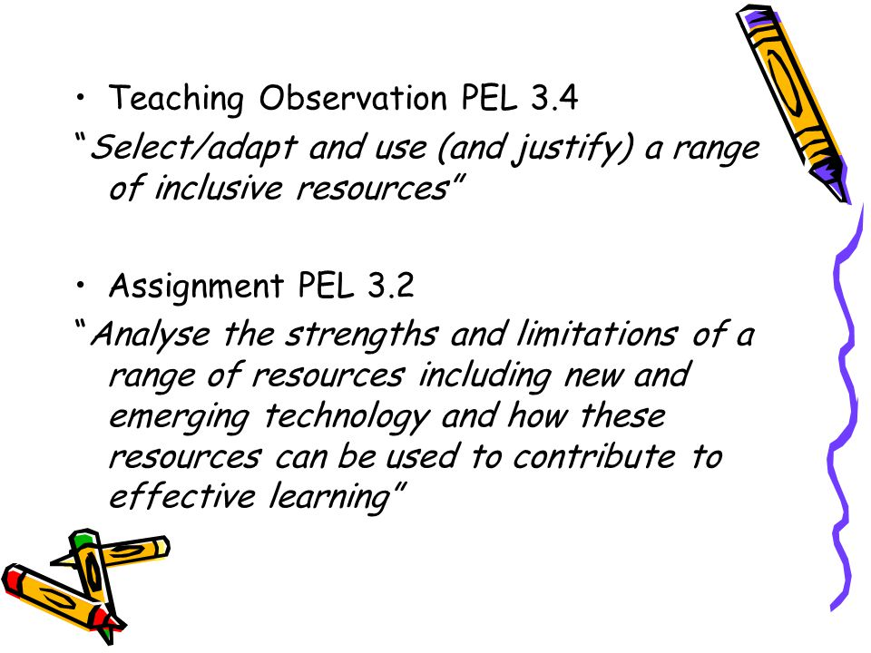 Teaching Observation PEL 3.4 Select/adapt and use (and justify) a range of inclusive resources Assignment PEL 3.2 Analyse the strengths and limitations of a range of resources including new and emerging technology and how these resources can be used to contribute to effective learning