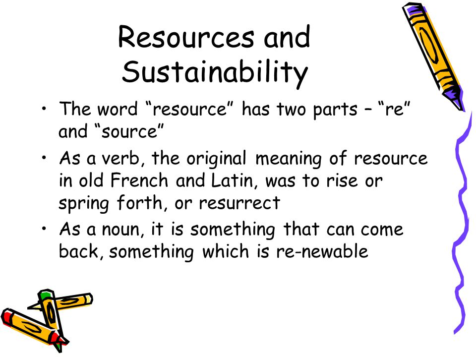 Resources and Sustainability The word resource has two parts – re and source As a verb, the original meaning of resource in old French and Latin, was to rise or spring forth, or resurrect As a noun, it is something that can come back, something which is re-newable