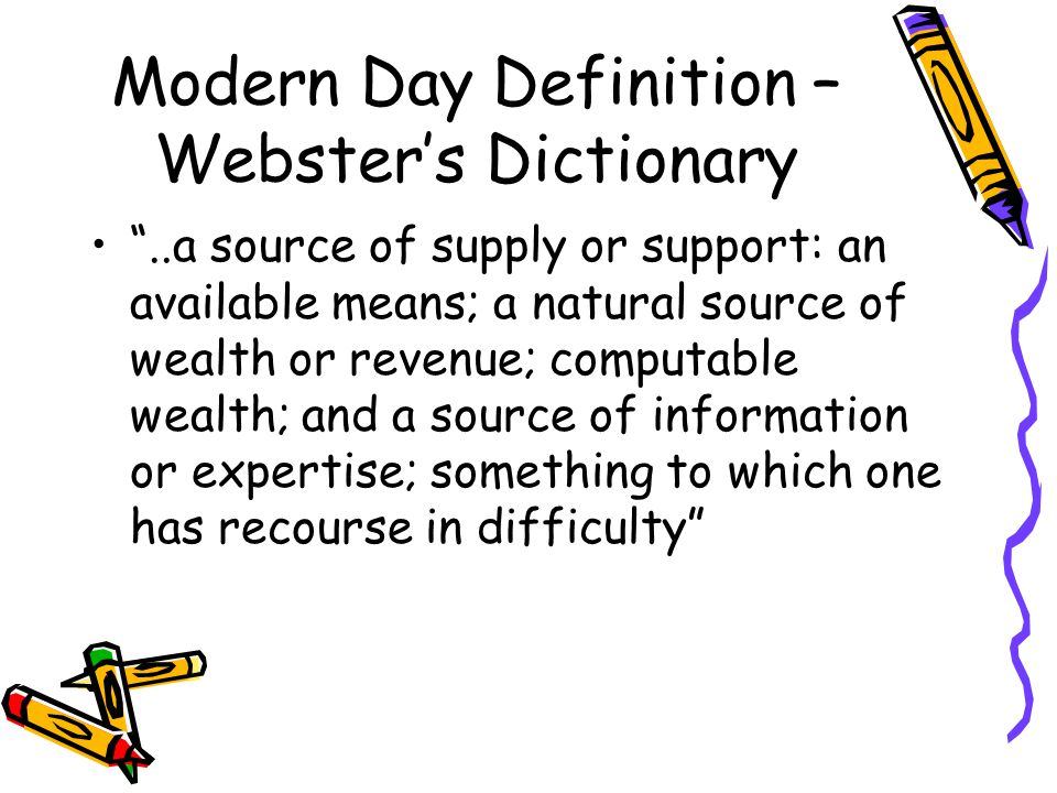 Modern Day Definition – Webster's Dictionary ..a source of supply or support: an available means; a natural source of wealth or revenue; computable wealth; and a source of information or expertise; something to which one has recourse in difficulty