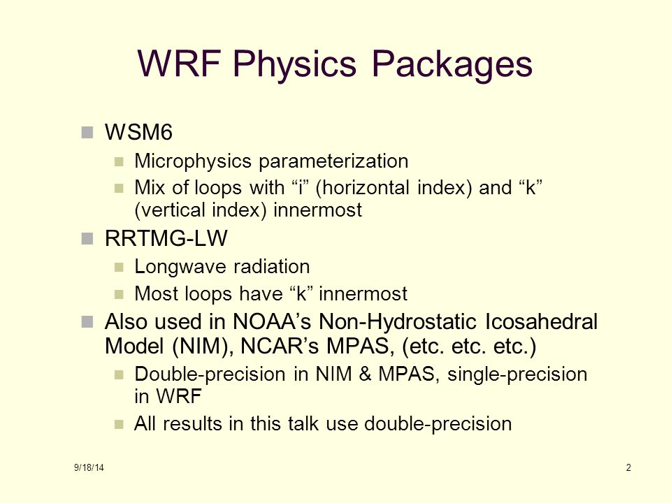 9/18/14 WRF Physics Packages WSM6 Microphysics parameterization Mix of loops with i (horizontal index) and k (vertical index) innermost RRTMG-LW Longwave radiation Most loops have k innermost Also used in NOAA's Non-Hydrostatic Icosahedral Model (NIM), NCAR's MPAS, (etc.