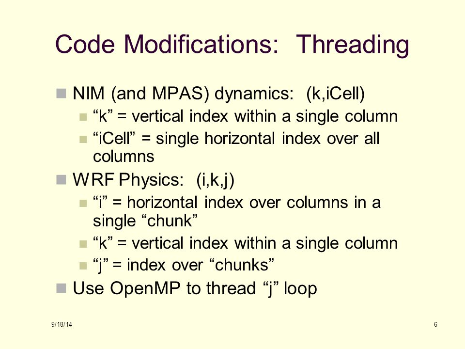9/18/14 Code Modifications: Threading NIM (and MPAS) dynamics: (k,iCell) k = vertical index within a single column iCell = single horizontal index over all columns WRF Physics: (i,k,j) i = horizontal index over columns in a single chunk k = vertical index within a single column j = index over chunks Use OpenMP to thread j loop 6