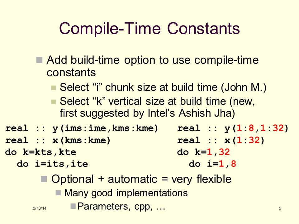 9/18/14 Compile-Time Constants Add build-time option to use compile-time constants Select i chunk size at build time (John M.) Select k vertical size at build time (new, first suggested by Intel's Ashish Jha) 9 real :: y(ims:ime,kms:kme) real :: x(kms:kme) do k=kts,kte do i=its,ite real :: y(1:8,1:32) real :: x(1:32) do k=1,32 do i=1,8 Optional + automatic = very flexible Many good implementations Parameters, cpp, …