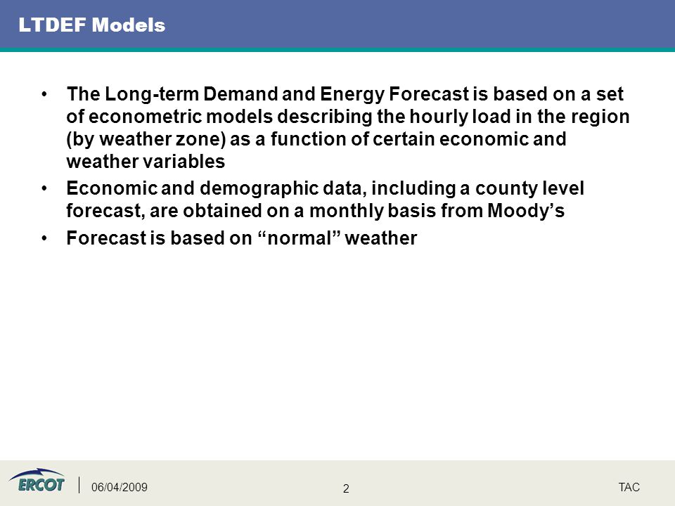 2 TAC06/04/2009 LTDEF Models The Long-term Demand and Energy Forecast is based on a set of econometric models describing the hourly load in the region (by weather zone) as a function of certain economic and weather variables Economic and demographic data, including a county level forecast, are obtained on a monthly basis from Moody's Forecast is based on normal weather