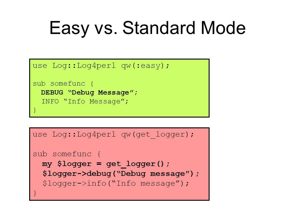 "Easy vs. Standard Mode use Log::Log4perl qw(:easy); sub somefunc { DEBUG ""Debug Message""; INFO ""Info Message""; } use Log::Log4perl qw(get_logger); sub"