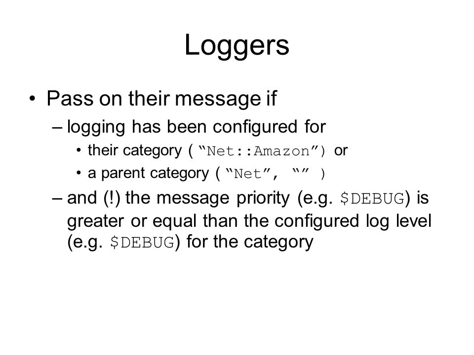 Loggers Pass on their message if –logging has been configured for their category ( Net::Amazon ) or a parent category ( Net , ) –and (!) the message priority (e.g.
