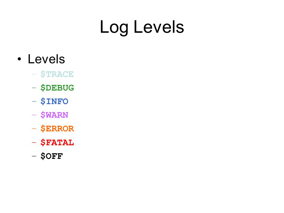 Log Levels Levels –$TRACE –$DEBUG –$INFO –$WARN –$ERROR –$FATAL –$OFF