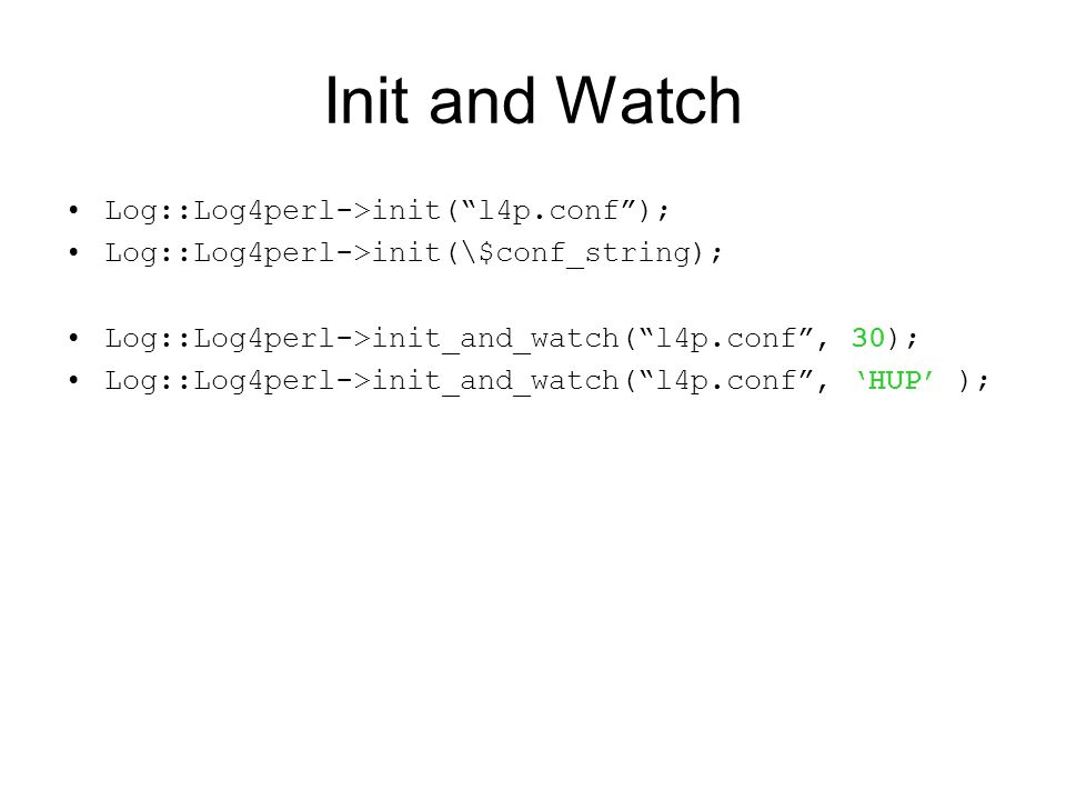 Init and Watch Log::Log4perl->init( l4p.conf ); Log::Log4perl->init(\$conf_string); Log::Log4perl->init_and_watch( l4p.conf , 30); Log::Log4perl->init_and_watch( l4p.conf , 'HUP' );