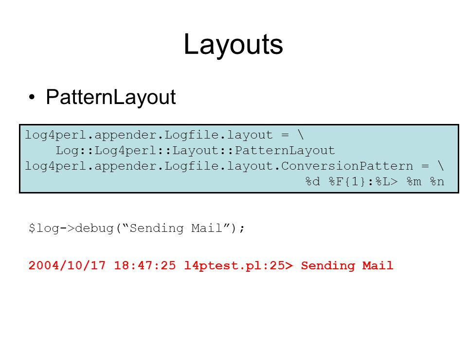 Layouts PatternLayout $log->debug( Sending Mail ); 2004/10/17 18:47:25 l4ptest.pl:25> Sending Mail log4perl.appender.Logfile.layout = \ Log::Log4perl::Layout::PatternLayout log4perl.appender.Logfile.layout.ConversionPattern = \ %d %F{1}:%L> %m %n