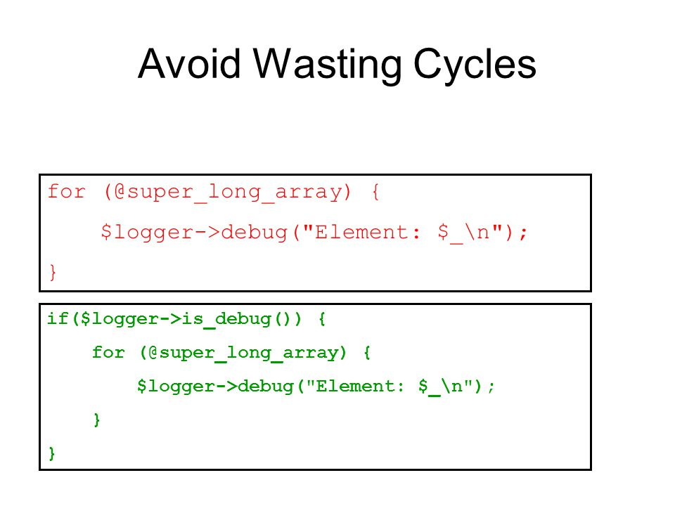 Avoid Wasting Cycles for (@super_long_array) { $logger->debug( Element: $_\n ); } if($logger->is_debug()) { for (@super_long_array) { $logger->debug( Element: $_\n ); }